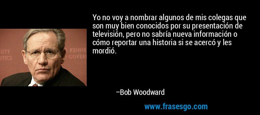 Yo no voy a nombrar algunos de mis colegas que son muy bien conocidos por su presentación de televisión, pero no sabría nueva información o cómo reportar una historia si se acercó y les mordió. – Bob Woodward