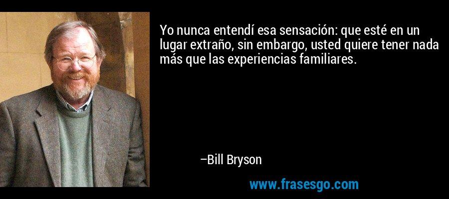 Yo nunca entendí esa sensación: que esté en un lugar extraño, sin embargo, usted quiere tener nada más que las experiencias familiares. – Bill Bryson