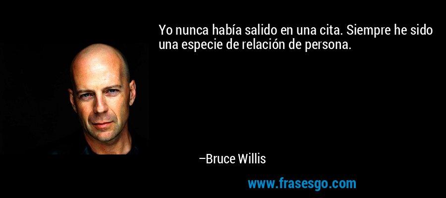 Yo nunca había salido en una cita. Siempre he sido una especie de relación de persona. – Bruce Willis