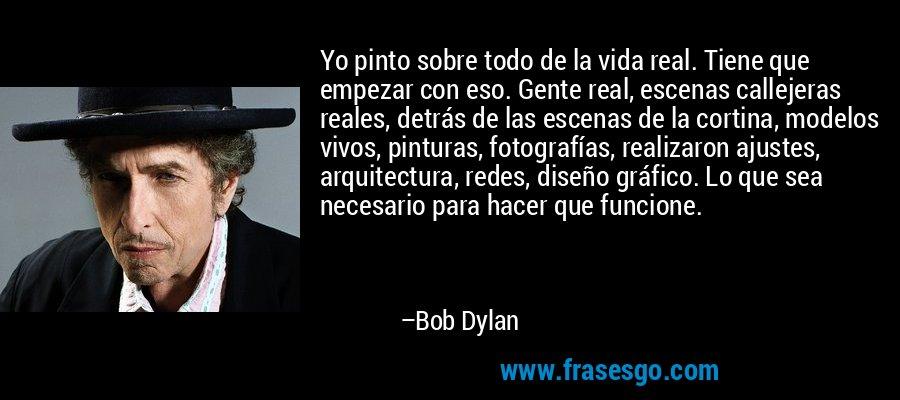 Yo pinto sobre todo de la vida real. Tiene que empezar con eso. Gente real, escenas callejeras reales, detrás de las escenas de la cortina, modelos vivos, pinturas, fotografías, realizaron ajustes, arquitectura, redes, diseño gráfico. Lo que sea necesario para hacer que funcione. – Bob Dylan