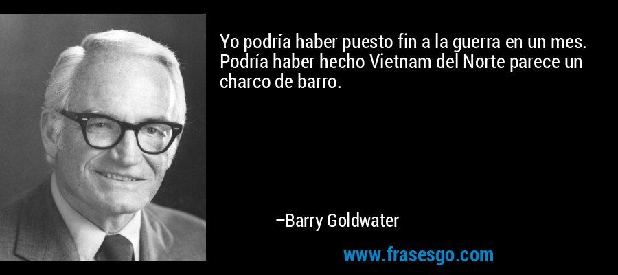 Yo podría haber puesto fin a la guerra en un mes. Podría haber hecho Vietnam del Norte parece un charco de barro. – Barry Goldwater