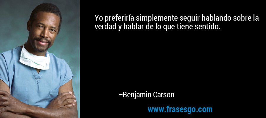 Yo preferiría simplemente seguir hablando sobre la verdad y hablar de lo que tiene sentido. – Benjamin Carson