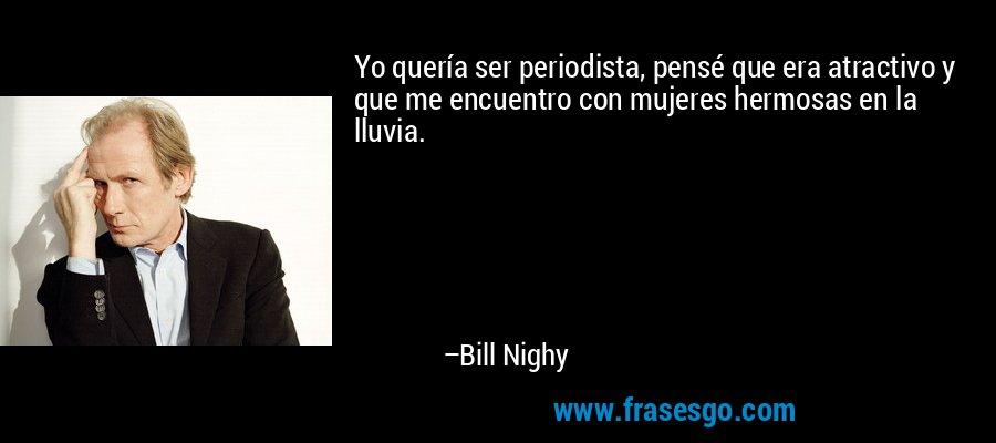 Yo quería ser periodista, pensé que era atractivo y que me encuentro con mujeres hermosas en la lluvia. – Bill Nighy