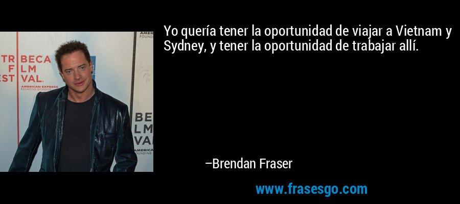 Yo quería tener la oportunidad de viajar a Vietnam y Sydney, y tener la oportunidad de trabajar allí. – Brendan Fraser
