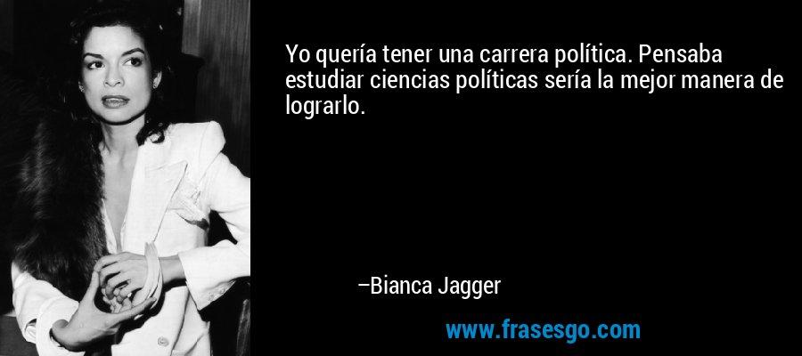 Yo quería tener una carrera política. Pensaba estudiar ciencias políticas sería la mejor manera de lograrlo. – Bianca Jagger