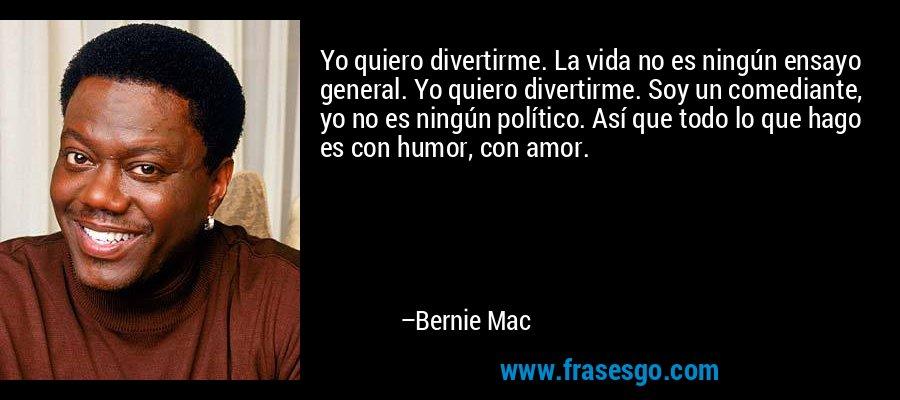 Yo quiero divertirme. La vida no es ningún ensayo general. Yo quiero divertirme. Soy un comediante, yo no es ningún político. Así que todo lo que hago es con humor, con amor. – Bernie Mac