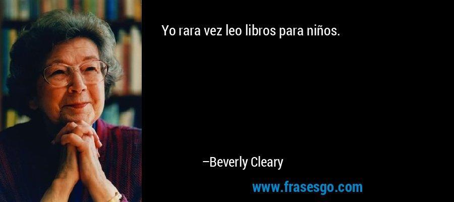 Yo rara vez leo libros para niños. – Beverly Cleary