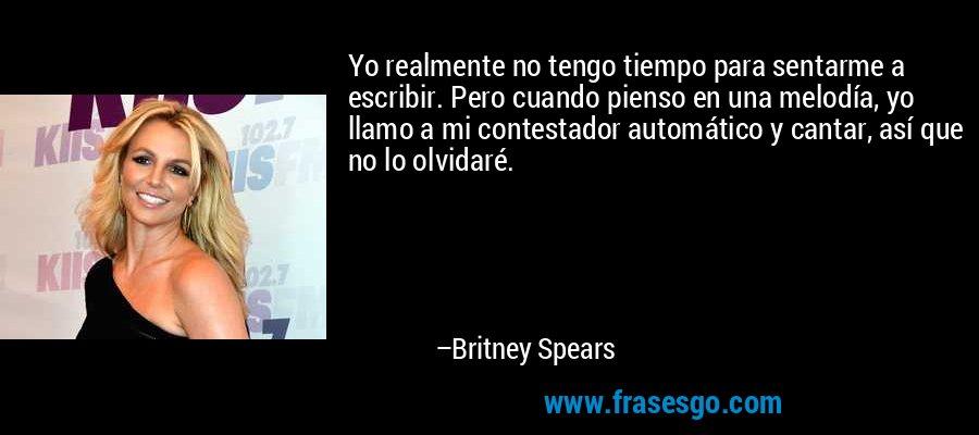 Yo realmente no tengo tiempo para sentarme a escribir. Pero cuando pienso en una melodía, yo llamo a mi contestador automático y cantar, así que no lo olvidaré. – Britney Spears