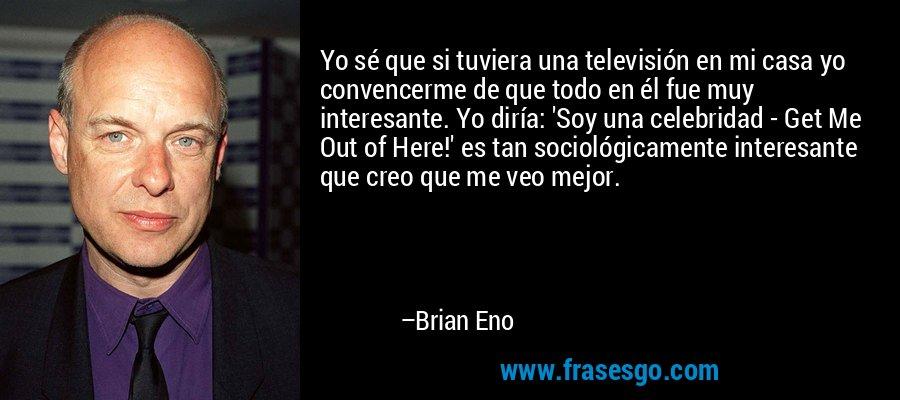 Yo sé que si tuviera una televisión en mi casa yo convencerme de que todo en él fue muy interesante. Yo diría: 'Soy una celebridad - Get Me Out of Here!' es tan sociológicamente interesante que creo que me veo mejor. – Brian Eno