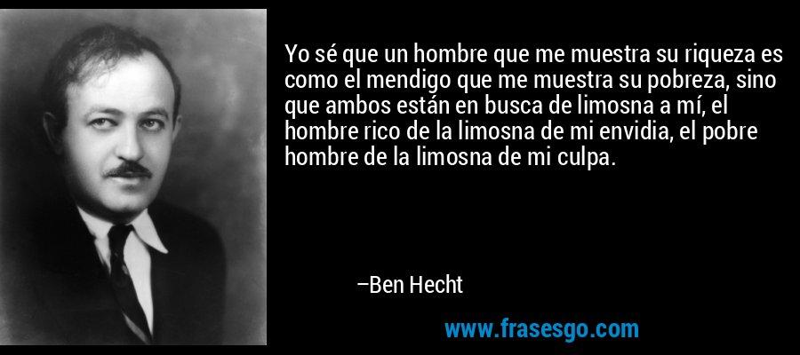 Yo sé que un hombre que me muestra su riqueza es como el mendigo que me muestra su pobreza, sino que ambos están en busca de limosna a mí, el hombre rico de la limosna de mi envidia, el pobre hombre de la limosna de mi culpa. – Ben Hecht