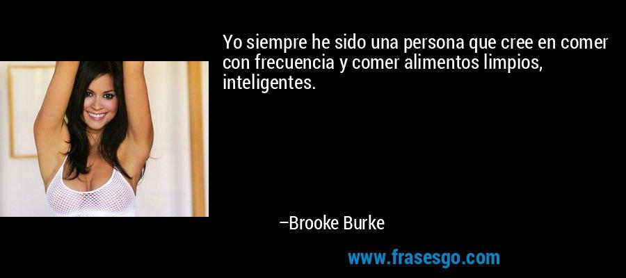 Yo siempre he sido una persona que cree en comer con frecuencia y comer alimentos limpios, inteligentes. – Brooke Burke
