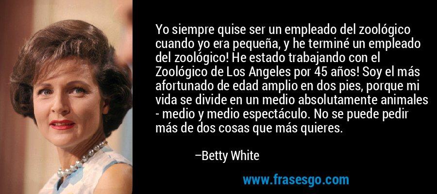 Yo siempre quise ser un empleado del zoológico cuando yo era pequeña, y he terminé un empleado del zoológico! He estado trabajando con el Zoológico de Los Angeles por 45 años! Soy el más afortunado de edad amplio en dos pies, porque mi vida se divide en un medio absolutamente animales - medio y medio espectáculo. No se puede pedir más de dos cosas que más quieres. – Betty White