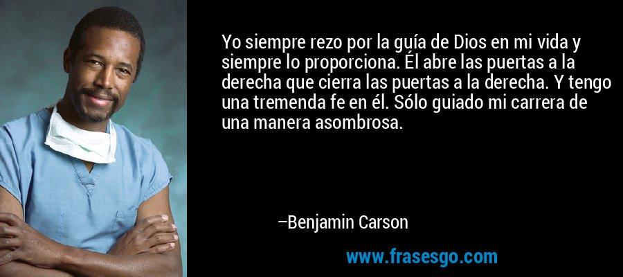 Yo siempre rezo por la guía de Dios en mi vida y siempre lo proporciona. Él abre las puertas a la derecha que cierra las puertas a la derecha. Y tengo una tremenda fe en él. Sólo guiado mi carrera de una manera asombrosa. – Benjamin Carson