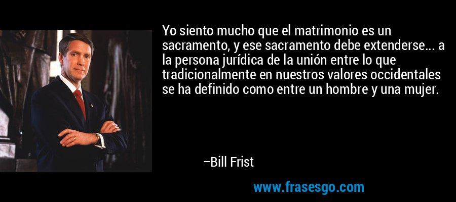 Yo siento mucho que el matrimonio es un sacramento, y ese sacramento debe extenderse... a la persona jurídica de la unión entre lo que tradicionalmente en nuestros valores occidentales se ha definido como entre un hombre y una mujer. – Bill Frist
