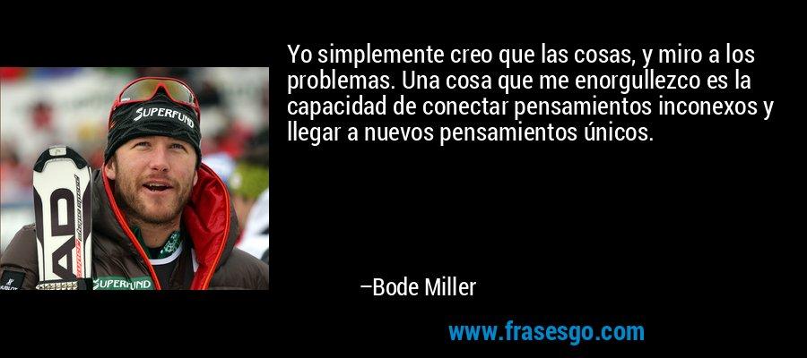 Yo simplemente creo que las cosas, y miro a los problemas. Una cosa que me enorgullezco es la capacidad de conectar pensamientos inconexos y llegar a nuevos pensamientos únicos. – Bode Miller