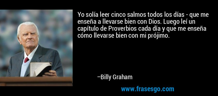 Yo solía leer cinco salmos todos los días - que me enseña a llevarse bien con Dios. Luego leí un capítulo de Proverbios cada día y que me enseña cómo llevarse bien con mi prójimo. – Billy Graham