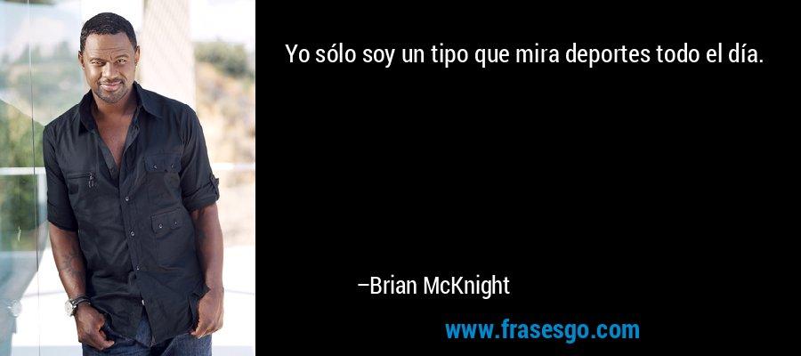 Yo sólo soy un tipo que mira deportes todo el día. – Brian McKnight