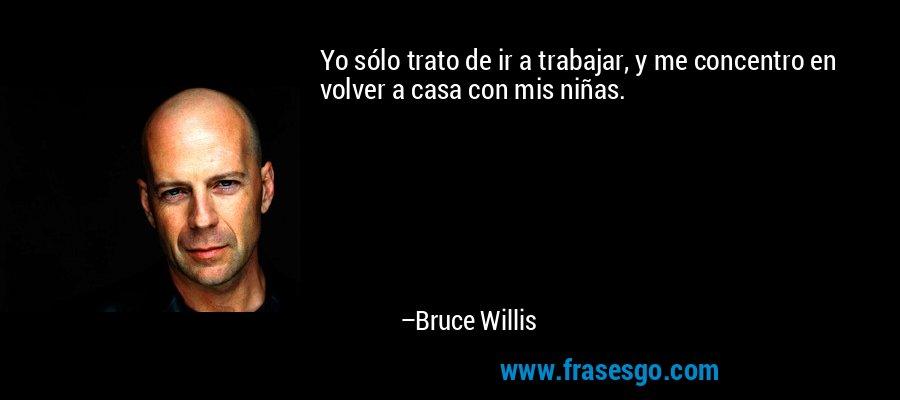 Yo sólo trato de ir a trabajar, y me concentro en volver a casa con mis niñas. – Bruce Willis