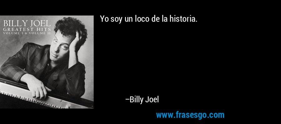 Yo soy un loco de la historia. – Billy Joel