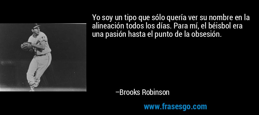 Yo soy un tipo que sólo quería ver su nombre en la alineación todos los días. Para mí, el béisbol era una pasión hasta el punto de la obsesión. – Brooks Robinson