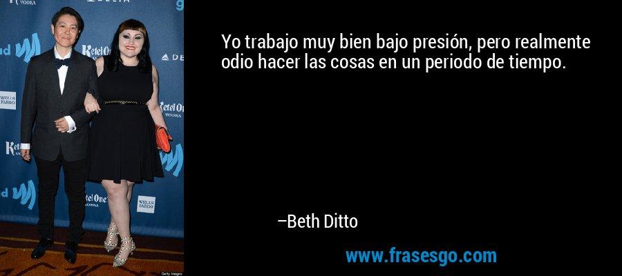 Yo trabajo muy bien bajo presión, pero realmente odio hacer las cosas en un periodo de tiempo. – Beth Ditto