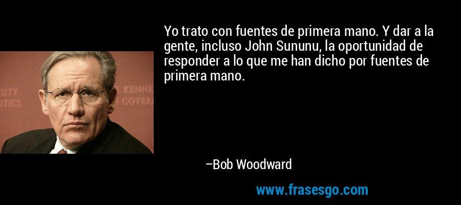 Yo trato con fuentes de primera mano. Y dar a la gente, incluso John Sununu, la oportunidad de responder a lo que me han dicho por fuentes de primera mano. – Bob Woodward