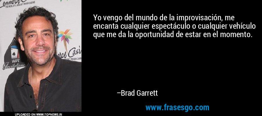 Yo vengo del mundo de la improvisación, me encanta cualquier espectáculo o cualquier vehículo que me da la oportunidad de estar en el momento. – Brad Garrett