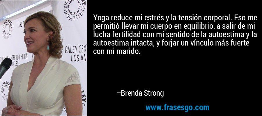 Yoga reduce mi estrés y la tensión corporal. Eso me permitió llevar mi cuerpo en equilibrio, a salir de mi lucha fertilidad con mi sentido de la autoestima y la autoestima intacta, y forjar un vínculo más fuerte con mi marido. – Brenda Strong