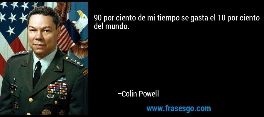 90 por ciento de mi tiempo se gasta el 10 por ciento del mundo. – Colin Powell