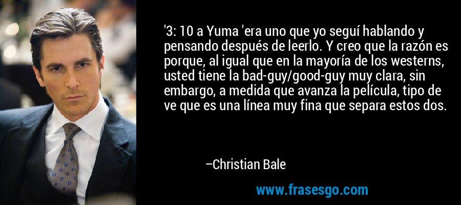 '3: 10 a Yuma 'era uno que yo seguí hablando y pensando después de leerlo. Y creo que la razón es porque, al igual que en la mayoría de los westerns, usted tiene la bad-guy/good-guy muy clara, sin embargo, a medida que avanza la película, tipo de ve que es una línea muy fina que separa estos dos. – Christian Bale