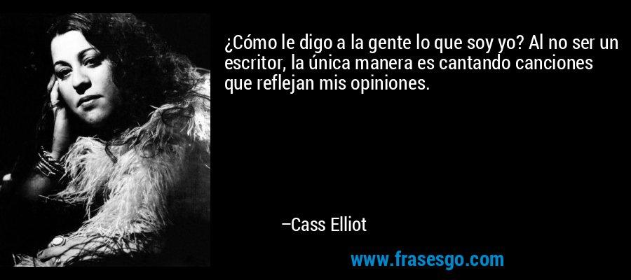 ¿Cómo le digo a la gente lo que soy yo? Al no ser un escritor, la única manera es cantando canciones que reflejan mis opiniones. – Cass Elliot