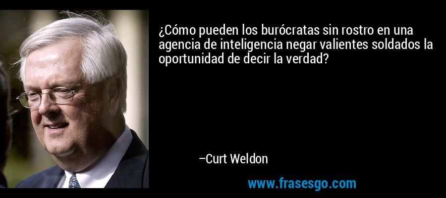 ¿Cómo pueden los burócratas sin rostro en una agencia de inteligencia negar valientes soldados la oportunidad de decir la verdad? – Curt Weldon