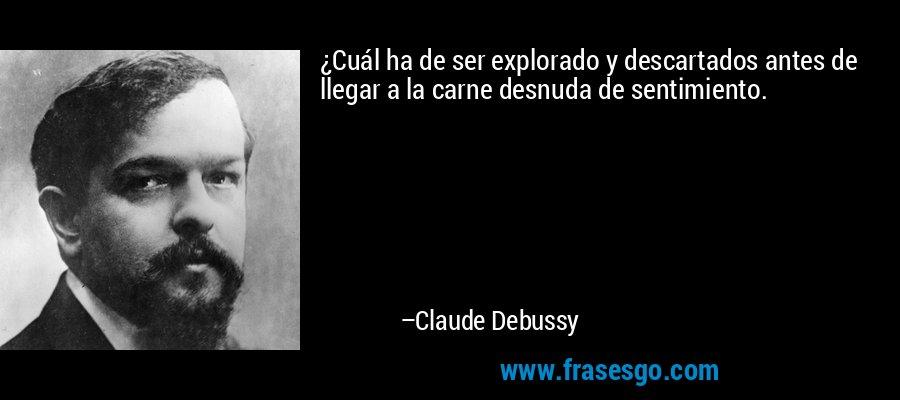 ¿Cuál ha de ser explorado y descartados antes de llegar a la carne desnuda de sentimiento. – Claude Debussy