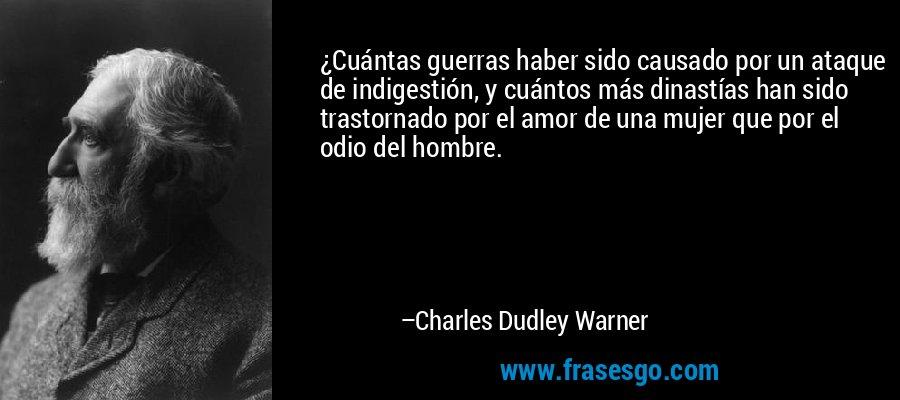 ¿Cuántas guerras haber sido causado por un ataque de indigestión, y cuántos más dinastías han sido trastornado por el amor de una mujer que por el odio del hombre. – Charles Dudley Warner