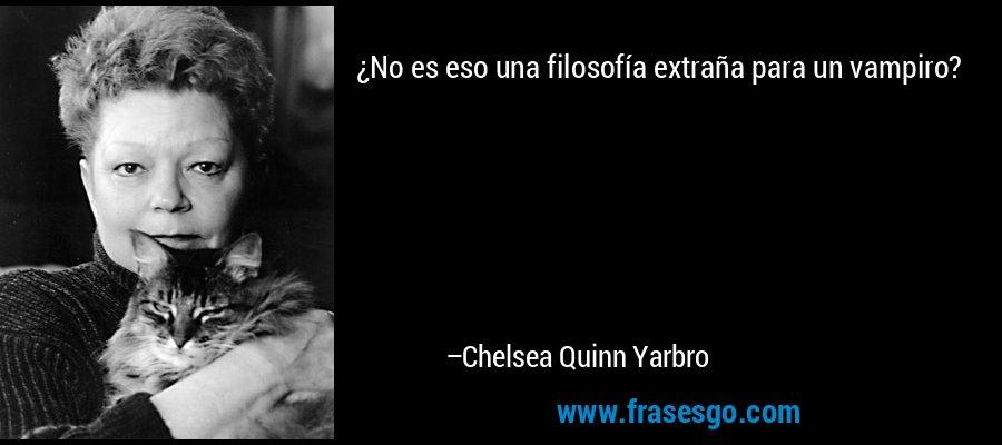 ¿No es eso una filosofía extraña para un vampiro? – Chelsea Quinn Yarbro