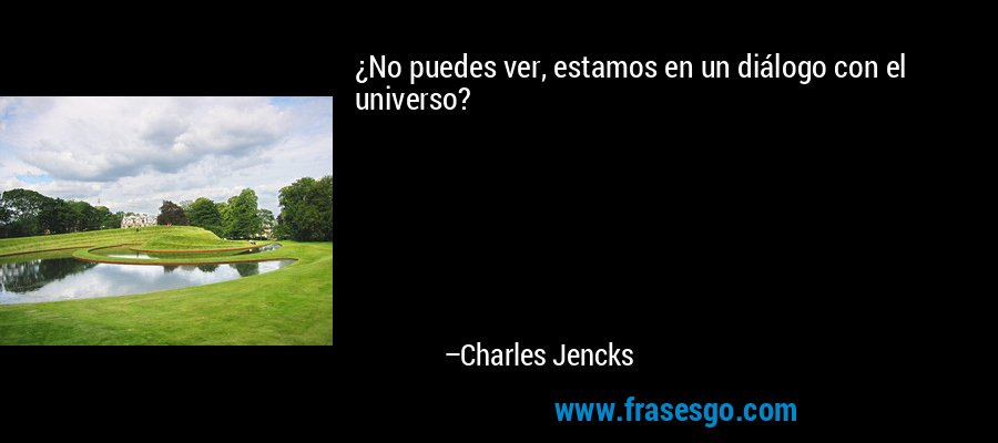 ¿No puedes ver, estamos en un diálogo con el universo? – Charles Jencks