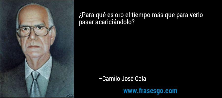 ¿Para qué es oro el tiempo más que para verlo pasar acariciándolo? – Camilo José Cela