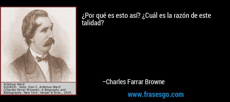 ¿Por qué es esto así? ¿Cuál es la razón de este talidad? – Charles Farrar Browne