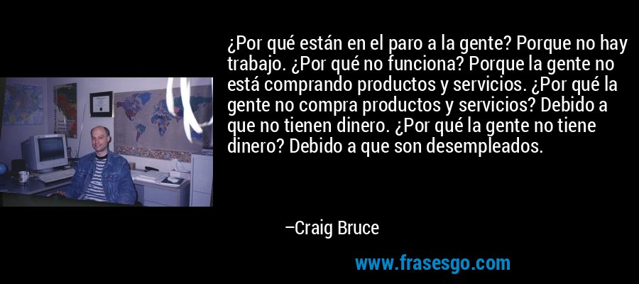 ¿Por qué están en el paro a la gente? Porque no hay trabajo. ¿Por qué no funciona? Porque la gente no está comprando productos y servicios. ¿Por qué la gente no compra productos y servicios? Debido a que no tienen dinero. ¿Por qué la gente no tiene dinero? Debido a que son desempleados. – Craig Bruce