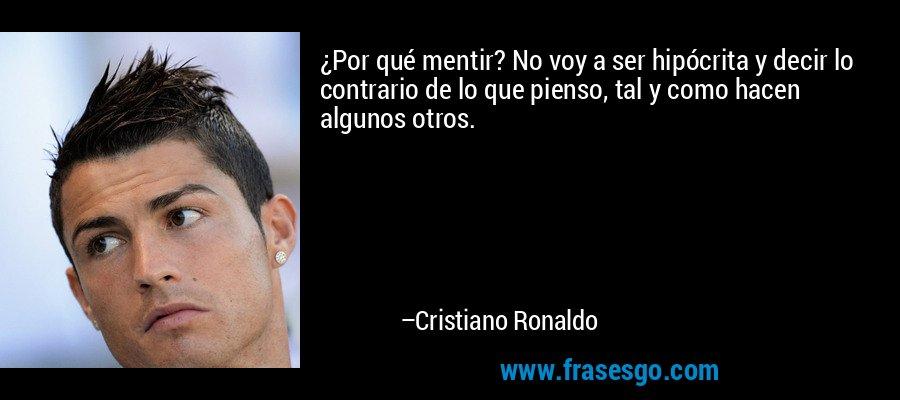 ¿Por qué mentir? No voy a ser hipócrita y decir lo contrario de lo que pienso, tal y como hacen algunos otros. – Cristiano Ronaldo