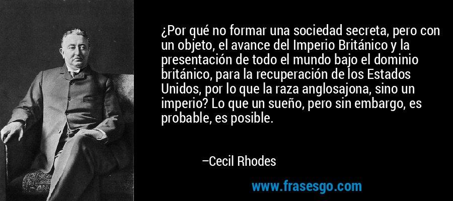 ¿Por qué no formar una sociedad secreta, pero con un objeto, el avance del Imperio Británico y la presentación de todo el mundo bajo el dominio británico, para la recuperación de los Estados Unidos, por lo que la raza anglosajona, sino un imperio? Lo que un sueño, pero sin embargo, es probable, es posible. – Cecil Rhodes