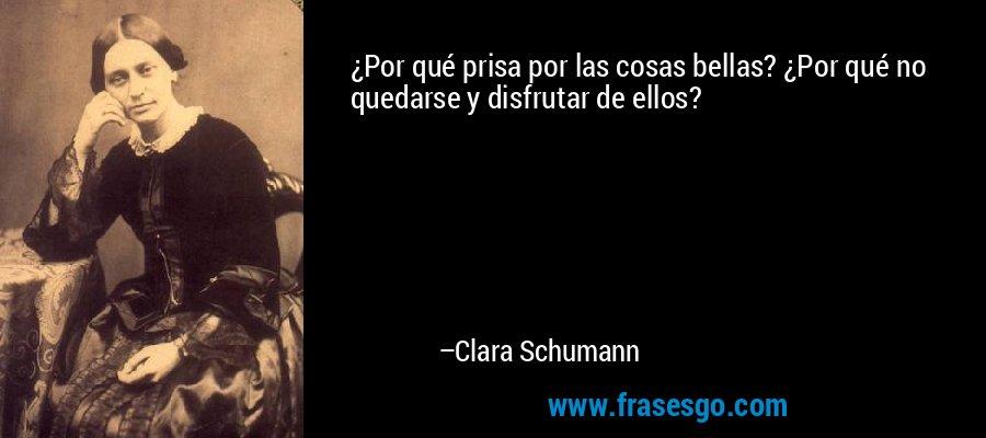 ¿Por qué prisa por las cosas bellas? ¿Por qué no quedarse y disfrutar de ellos? – Clara Schumann