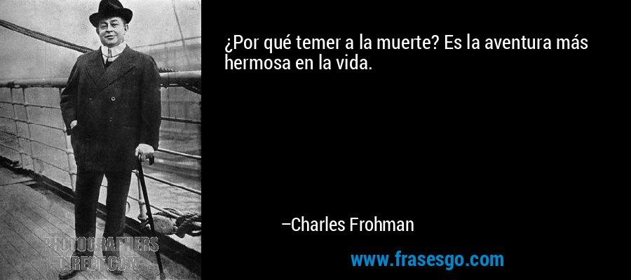 ¿Por qué temer a la muerte? Es la aventura más hermosa en la vida. – Charles Frohman
