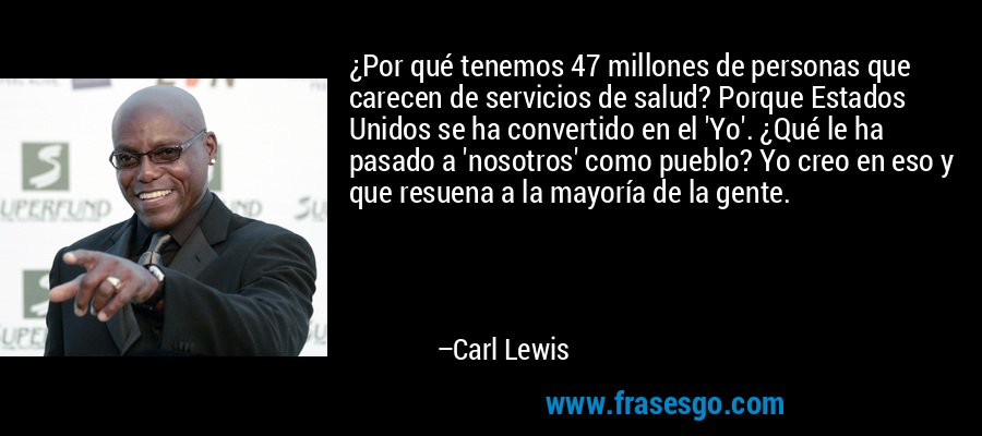 ¿Por qué tenemos 47 millones de personas que carecen de servicios de salud? Porque Estados Unidos se ha convertido en el 'Yo'. ¿Qué le ha pasado a 'nosotros' como pueblo? Yo creo en eso y que resuena a la mayoría de la gente. – Carl Lewis