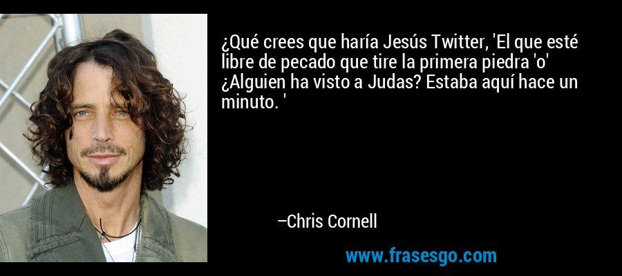¿Qué crees que haría Jesús Twitter, 'El que esté libre de pecado que tire la primera piedra 'o' ¿Alguien ha visto a Judas? Estaba aquí hace un minuto. ' – Chris Cornell