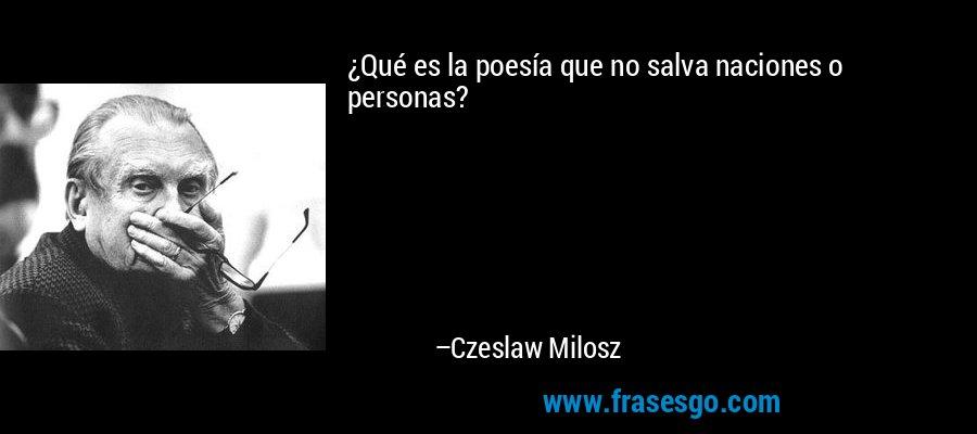 ¿Qué es la poesía que no salva naciones o personas? – Czeslaw Milosz