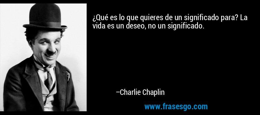 ¿Qué es lo que quieres de un significado para? La vida es un deseo, no un significado. – Charlie Chaplin