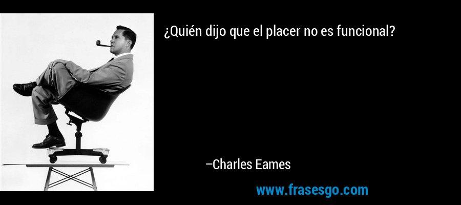 ¿Quién dijo que el placer no es funcional? – Charles Eames