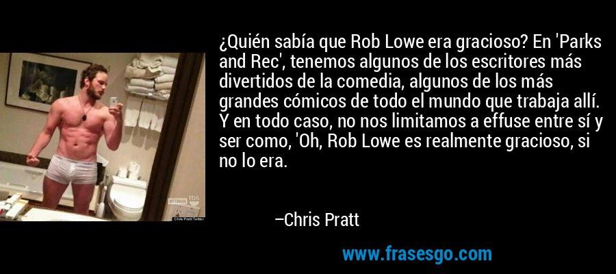¿Quién sabía que Rob Lowe era gracioso? En 'Parks and Rec', tenemos algunos de los escritores más divertidos de la comedia, algunos de los más grandes cómicos de todo el mundo que trabaja allí. Y en todo caso, no nos limitamos a effuse entre sí y ser como, 'Oh, Rob Lowe es realmente gracioso, si no lo era. – Chris Pratt