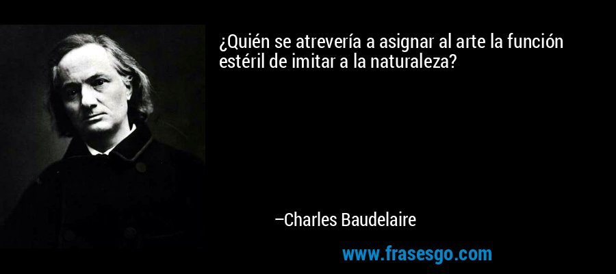 ¿Quién se atrevería a asignar al arte la función estéril de imitar a la naturaleza? – Charles Baudelaire